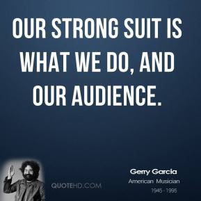 Jerry Garcia - Our strong suit is what we do, and our audience.