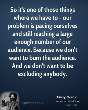 So it's one of those things where we have to - our problem is pacing ourselves and still reaching a large enough number of our audience. Because we don't want to burn the audience. And we don't want to be excluding anybody.