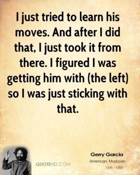 Jerry Garcia  - I just tried to learn his moves. And after I did that, I just took it from there. I figured I was getting him with (the left) so I was just sticking with that.