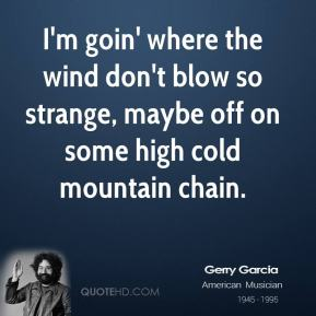 Jerry Garcia  - I'm goin' where the wind don't blow so strange, maybe off on some high cold mountain chain.