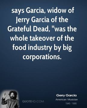 Jerry Garcia  -  says Garcia, widow of Jerry Garcia of the Grateful Dead, ''was the whole takeover of the food industry by big corporations.