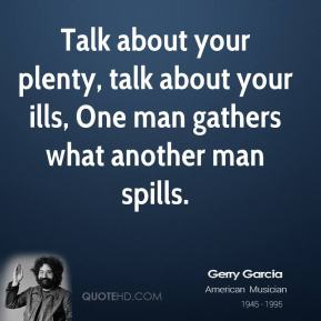 Jerry Garcia  - Talk about your plenty, talk about your ills, One man gathers what another man spills.