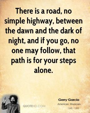Jerry Garcia  - There is a road, no simple highway, between the dawn and the dark of night, and if you go, no one may follow, that path is for your steps alone.