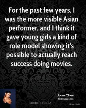 For the past few years, I was the more visible Asian performer, and I think it gave young girls a kind of role model showing it's possible to actually reach success doing movies.
