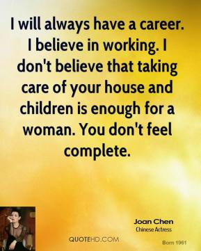 I will always have a career. I believe in working. I don't believe that taking care of your house and children is enough for a woman. You don't feel complete.