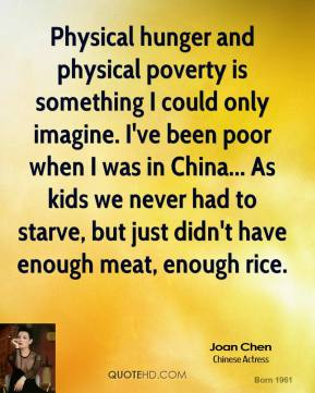 Physical hunger and physical poverty is something I could only imagine. I've been poor when I was in China... As kids we never had to starve, but just didn't have enough meat, enough rice.
