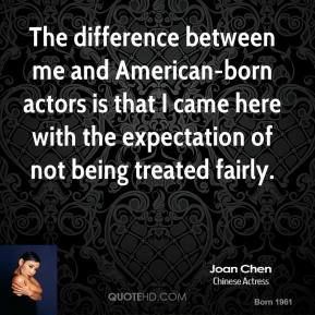 Joan Chen - The difference between me and American-born actors is that I came here with the expectation of not being treated fairly.