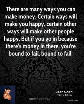 There are many ways you can make money. Certain ways will make you happy, certain other ways will make other people happy. But if you go in because there's money in there, you're bound to fail, bound to fail!