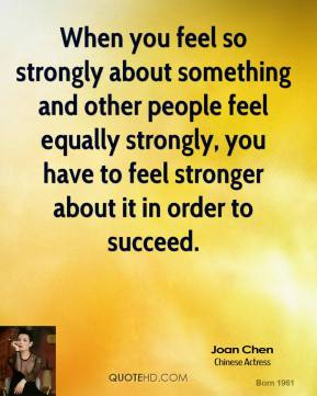 When you feel so strongly about something and other people feel equally strongly, you have to feel stronger about it in order to succeed.