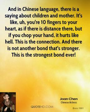 And in Chinese language, there is a saying about children and mother. It's like, uh, you're 10 fingers to your heart, as if there is distance there, but if you chop your hand, it hurts like hell. This is the connection. And there is not another bond that's stronger. This is the strongest bond ever!