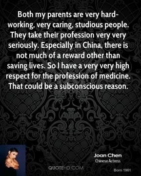 Both my parents are very hard-working, very caring, studious people. They take their profession very very seriously. Especially in China, there is not much of a reward other than saving lives. So I have a very very high respect for the profession of medicine. That could be a subconscious reason.