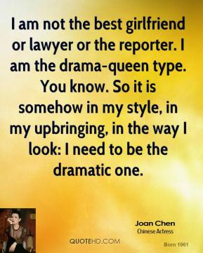 Joan Chen  - I am not the best girlfriend or lawyer or the reporter. I am the drama-queen type. You know. So it is somehow in my style, in my upbringing, in the way I look: I need to be the dramatic one.