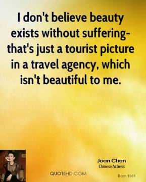I don't believe beauty exists without suffering-that's just a tourist picture in a travel agency, which isn't beautiful to me.