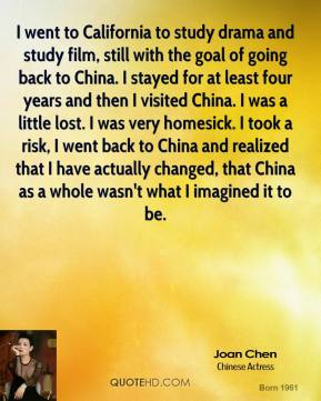 Joan Chen  - I went to California to study drama and study film, still with the goal of going back to China. I stayed for at least four years and then I visited China. I was a little lost. I was very homesick. I took a risk, I went back to China and realized that I have actually changed, that China as a whole wasn't what I imagined it to be.