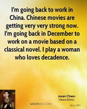 Joan Chen  - I'm going back to work in China. Chinese movies are getting very very strong now. I'm going back in December to work on a movie based on a classical novel. I play a woman who loves decadence.