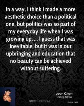 In a way, I think I made a more aesthetic choice than a political one, but politics was so part of my everyday life when I was growing up, ... I guess that was inevitable, but it was in our upbringing and education that no beauty can be achieved without suffering.