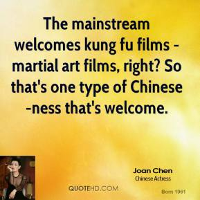 Joan Chen  - The mainstream welcomes kung fu films - martial art films, right? So that's one type of Chinese-ness that's welcome.