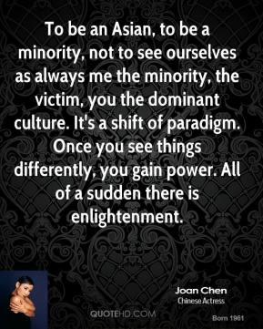 Joan Chen  - To be an Asian, to be a minority, not to see ourselves as always me the minority, the victim, you the dominant culture. It's a shift of paradigm. Once you see things differently, you gain power. All of a sudden there is enlightenment.