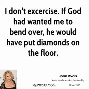 Joan Rivers - I don't excercise. If God had wanted me to bend over, he would have put diamonds on the floor.