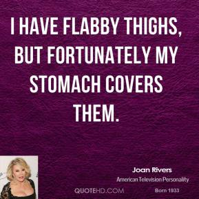 I have flabby thighs, but fortunately my stomach covers them.