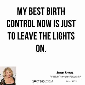 Joan Rivers - My best birth control now is just to leave the lights on.
