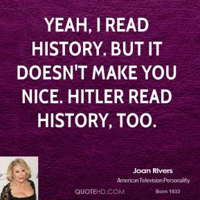 Joan Rivers - Yeah, I read history. But it doesn't make you nice. Hitler read history, too.