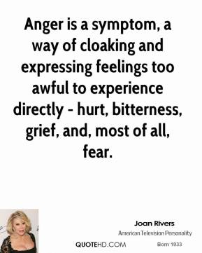Joan Rivers  - Anger is a symptom, a way of cloaking and expressing feelings too awful to experience directly - hurt, bitterness, grief, and, most of all, fear.
