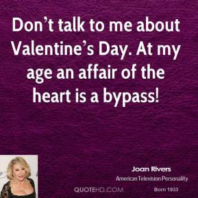 Don't talk to me about Valentine's Day. At my age an affair of the heart is a bypass!