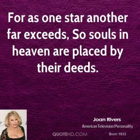 Joan Rivers  - For as one star another far exceeds, So souls in heaven are placed by their deeds.
