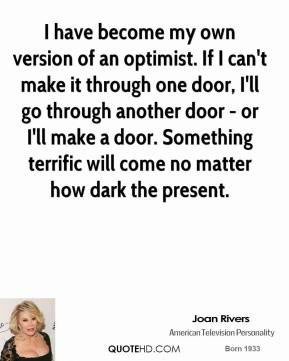 Joan Rivers  - I have become my own version of an optimist. If I can't make it through one door, I'll go through another door - or I'll make a door. Something terrific will come no matter how dark the present.