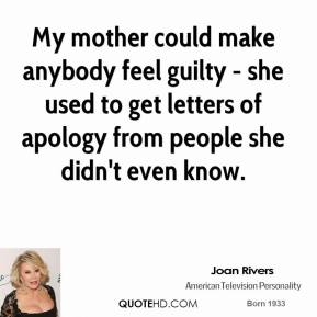 My mother could make anybody feel guilty - she used to get letters of apology from people she didn't even know.