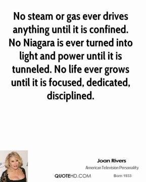 No steam or gas ever drives anything until it is confined. No Niagara is ever turned into light and power until it is tunneled. No life ever grows until it is focused, dedicated, disciplined.