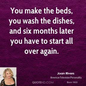 Joan Rivers  - You make the beds, you wash the dishes, and six months later you have to start all over again.