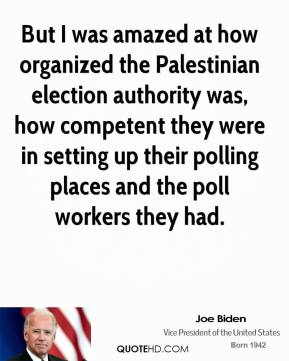 But I was amazed at how organized the Palestinian election authority was, how competent they were in setting up their polling places and the poll workers they had.