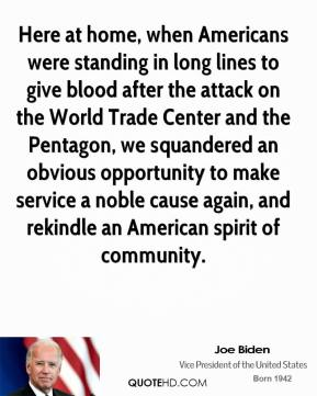 Here at home, when Americans were standing in long lines to give blood after the attack on the World Trade Center and the Pentagon, we squandered an obvious opportunity to make service a noble cause again, and rekindle an American spirit of community.