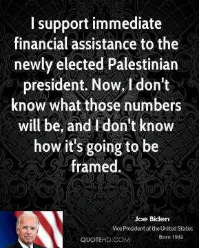 Joe Biden - I support immediate financial assistance to the newly elected Palestinian president. Now, I don't know what those numbers will be, and I don't know how it's going to be framed.