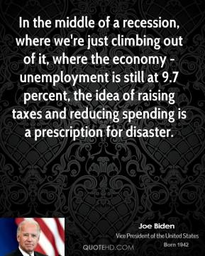 In the middle of a recession, where we're just climbing out of it, where the economy -unemployment is still at 9.7 percent, the idea of raising taxes and reducing spending is a prescription for disaster.
