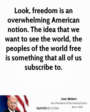 Look, freedom is an overwhelming American notion. The idea that we want to see the world, the peoples of the world free is something that all of us subscribe to.