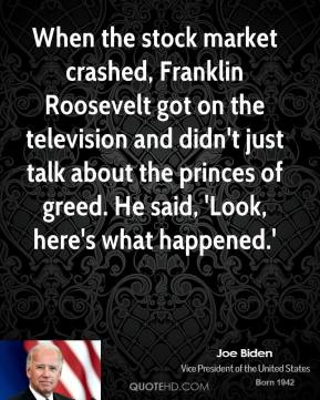Joe Biden - When the stock market crashed, Franklin Roosevelt got on the television and didn't just talk about the princes of greed. He said, 'Look, here's what happened.'
