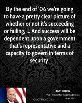 By the end of '06 we're going to have a pretty clear picture of whether or not it's succeeding or failing, ... And success will be dependent upon a government that's representative and a capacity to govern in terms of security.