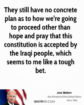 Joe Biden  - They still have no concrete plan as to how we're going to proceed other than hope and pray that this constitution is accepted by the Iraqi people, which seems to me like a tough bet.