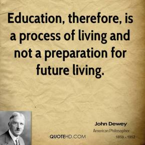 Education, therefore, is a process of living and not a preparation for future living.