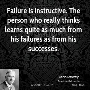 John Dewey - Failure is instructive. The person who really thinks learns quite as much from his failures as from his successes.