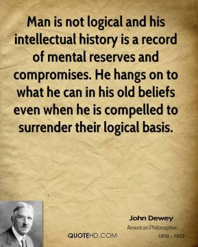 John Dewey - Man is not logical and his intellectual history is a record of mental reserves and compromises. He hangs on to what he can in his old beliefs even when he is compelled to surrender their logical basis.