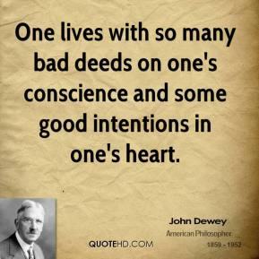 John Dewey - One lives with so many bad deeds on one's conscience and some good intentions in one's heart.