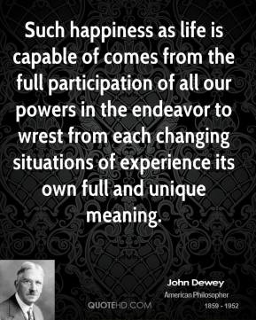 John Dewey - Such happiness as life is capable of comes from the full participation of all our powers in the endeavor to wrest from each changing situations of experience its own full and unique meaning.