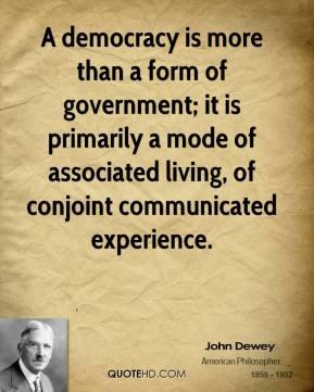 A democracy is more than a form of government; it is primarily a mode of associated living, of conjoint communicated experience.