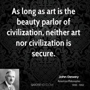As long as art is the beauty parlor of civilization, neither art nor civilization is secure.