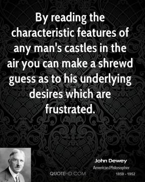 John Dewey  - By reading the characteristic features of any man's castles in the air you can make a shrewd guess as to his underlying desires which are frustrated.