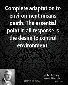 Complete adaptation to environment means death. The essential point in all response is the desire to control environment.
